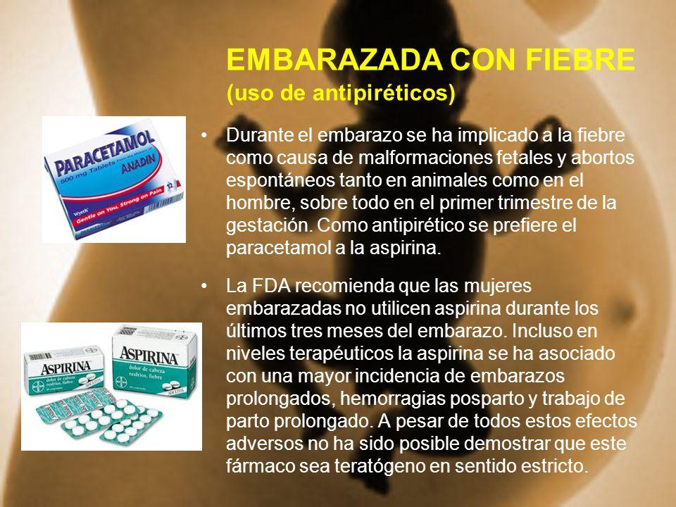 EMBARAZADA CON FIEBRE (uso de antipiréticos) Durante el embarazo se ha implicado a la fiebre como causa de malformaciones fetales y abortos espontáneo