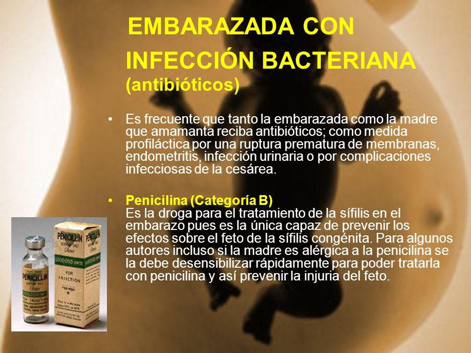 EMBARAZADA CON INFECCIÓN BACTERIANA (antibióticos) Es frecuente que tanto la embarazada como la madre que amamanta reciba antibióticos; como medida pr