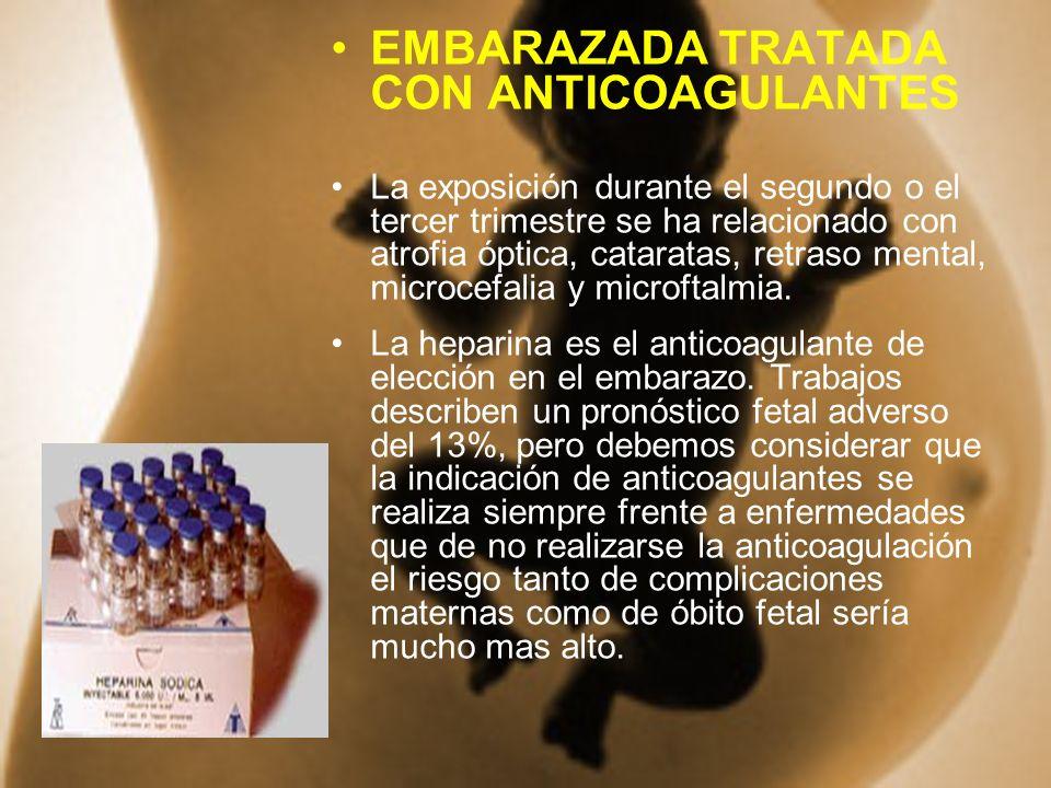 EMBARAZADA TRATADA CON ANTICOAGULANTES La exposición durante el segundo o el tercer trimestre se ha relacionado con atrofia óptica, cataratas, retraso