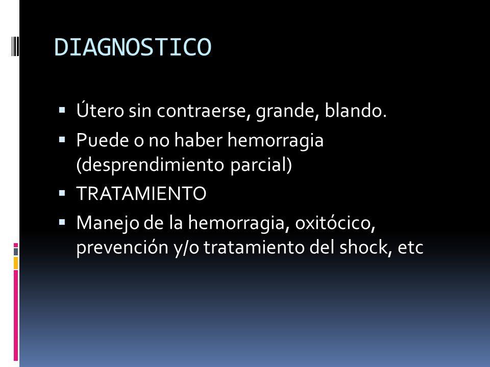 DIAGNOSTICO Útero sin contraerse, grande, blando. Puede o no haber hemorragia (desprendimiento parcial) TRATAMIENTO Manejo de la hemorragia, oxitócico