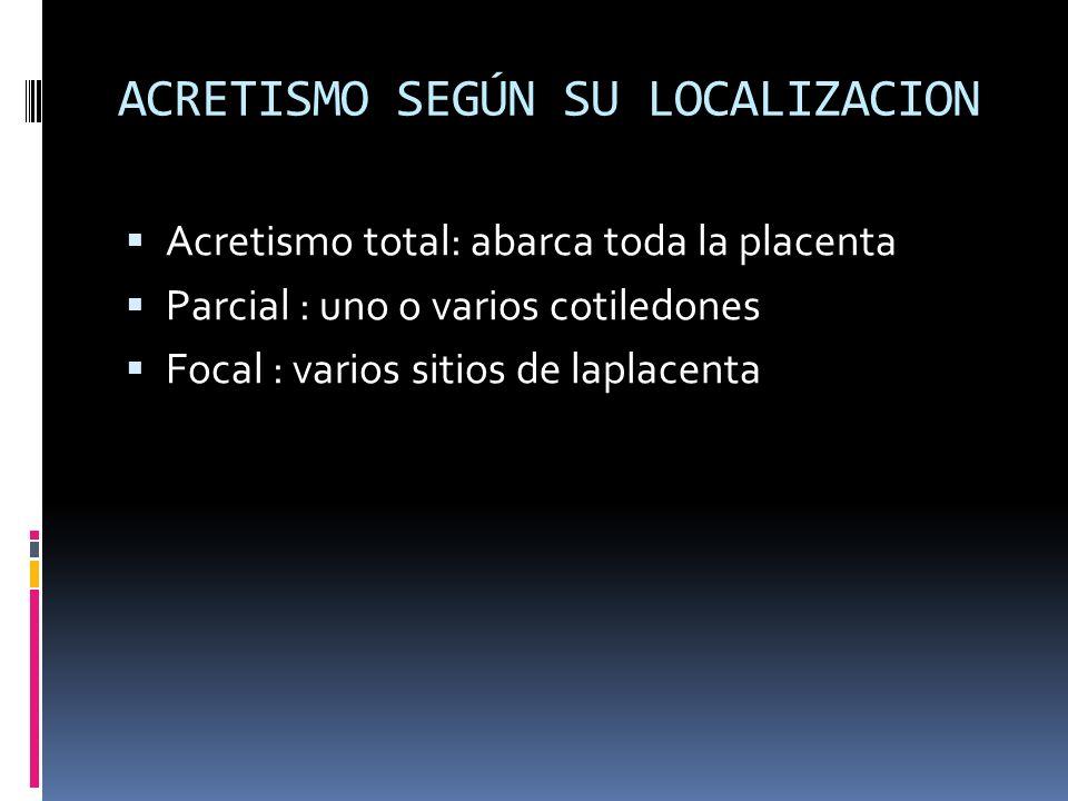 ACRETISMO SEGÚN SU LOCALIZACION Acretismo total: abarca toda la placenta Parcial : uno o varios cotiledones Focal : varios sitios de laplacenta