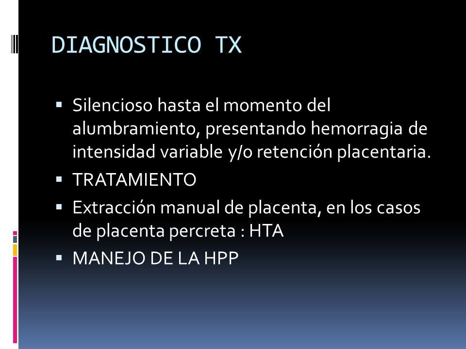 DIAGNOSTICO TX Silencioso hasta el momento del alumbramiento, presentando hemorragia de intensidad variable y/o retención placentaria. TRATAMIENTO Ext