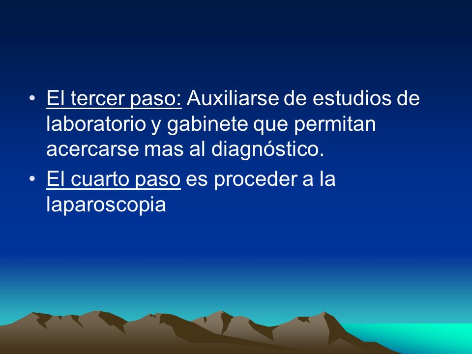 El tercer paso: Auxiliarse de estudios de laboratorio y gabinete que permitan acercarse mas al diagnóstico. El cuarto paso es proceder a la laparoscop
