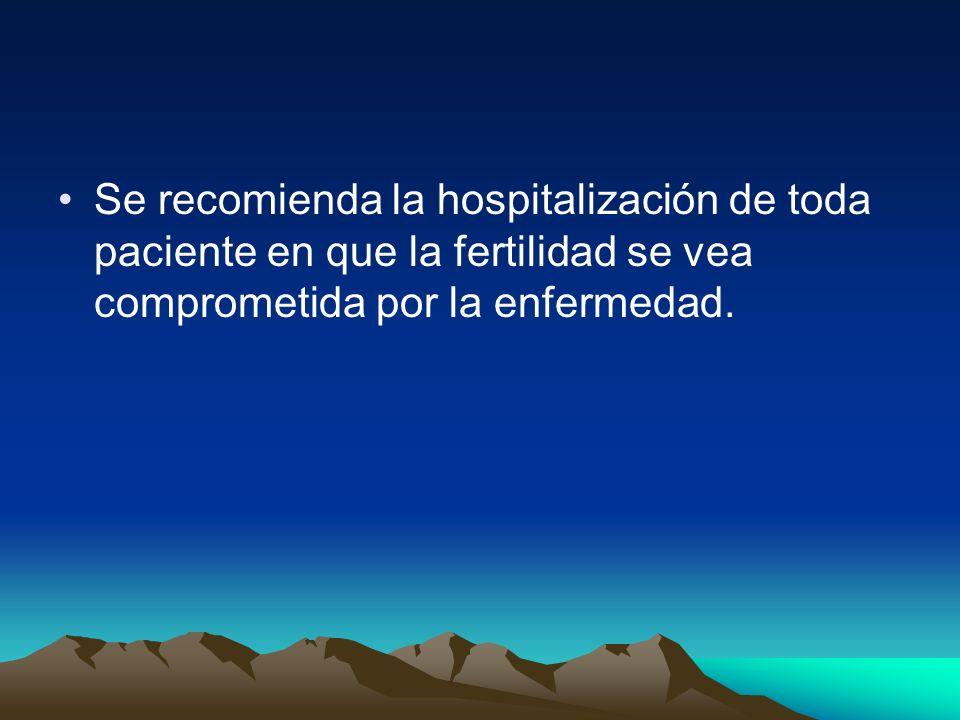 Se recomienda la hospitalización de toda paciente en que la fertilidad se vea comprometida por la enfermedad.