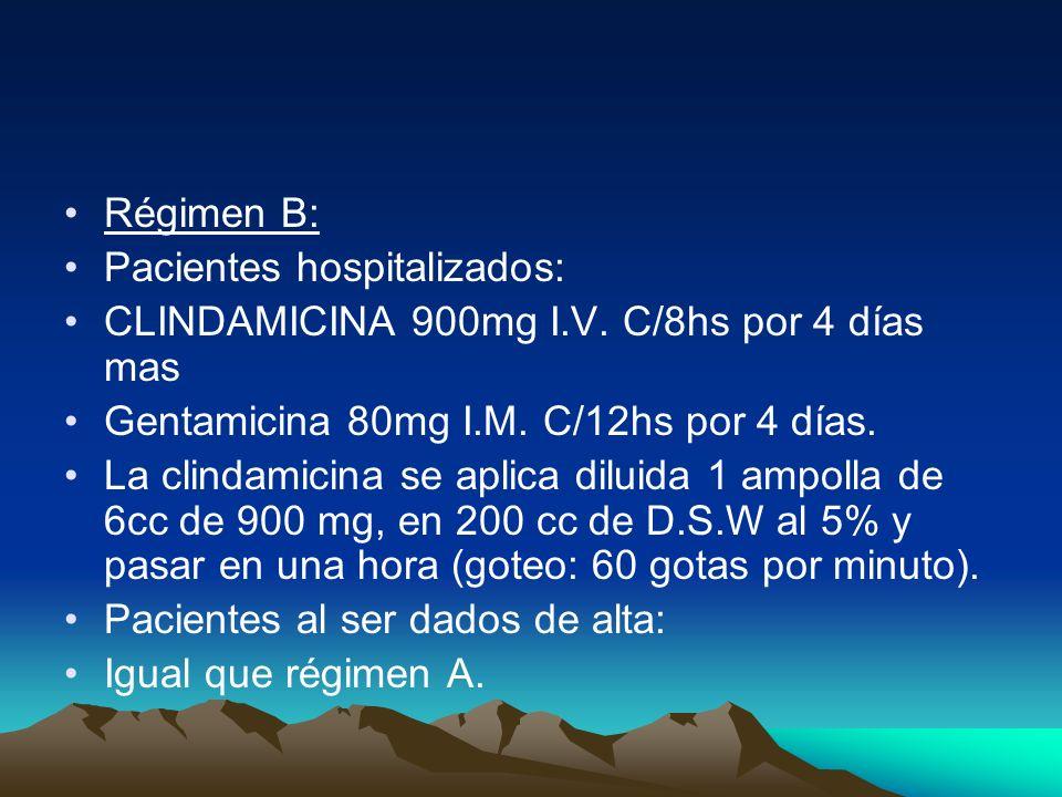 Régimen B: Pacientes hospitalizados: CLINDAMICINA 900mg I.V. C/8hs por 4 días mas Gentamicina 80mg I.M. C/12hs por 4 días. La clindamicina se aplica d