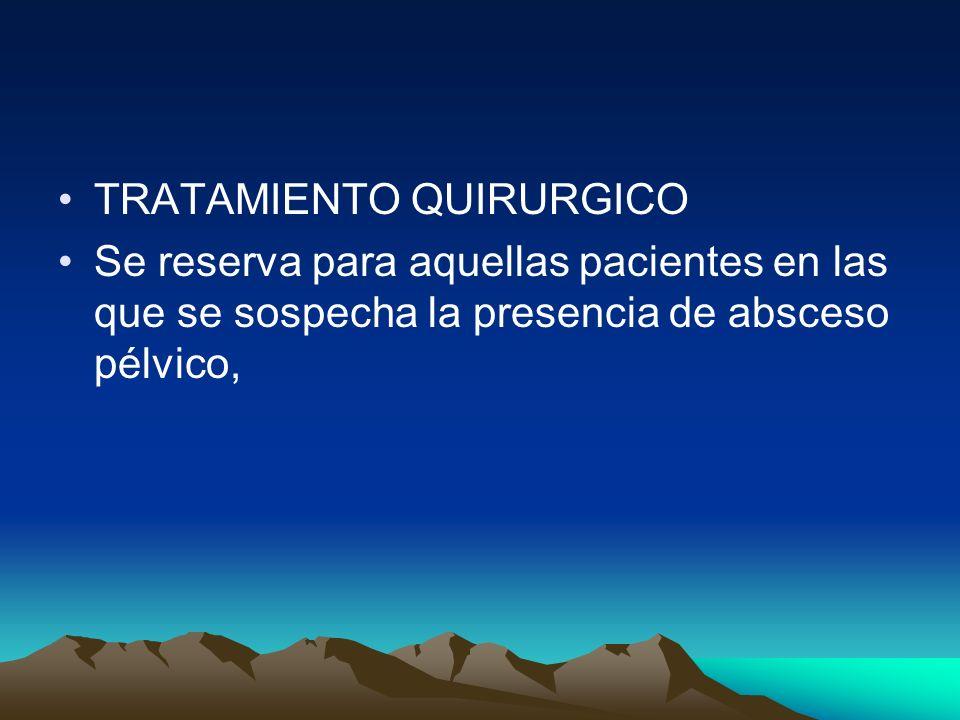 TRATAMIENTO QUIRURGICO Se reserva para aquellas pacientes en las que se sospecha la presencia de absceso pélvico,
