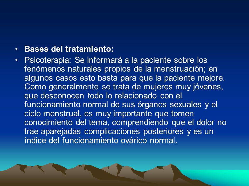 Bases del tratamiento: Psicoterapia: Se informará a la paciente sobre los fenómenos naturales propios de la menstruación; en algunos casos esto basta