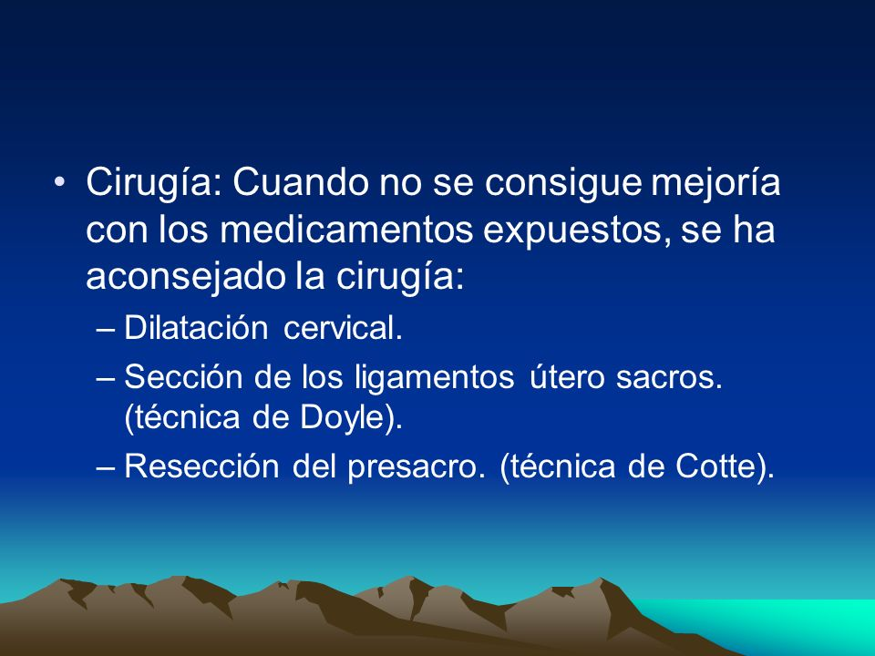 Cirugía: Cuando no se consigue mejoría con los medicamentos expuestos, se ha aconsejado la cirugía: –Dilatación cervical. –Sección de los ligamentos ú