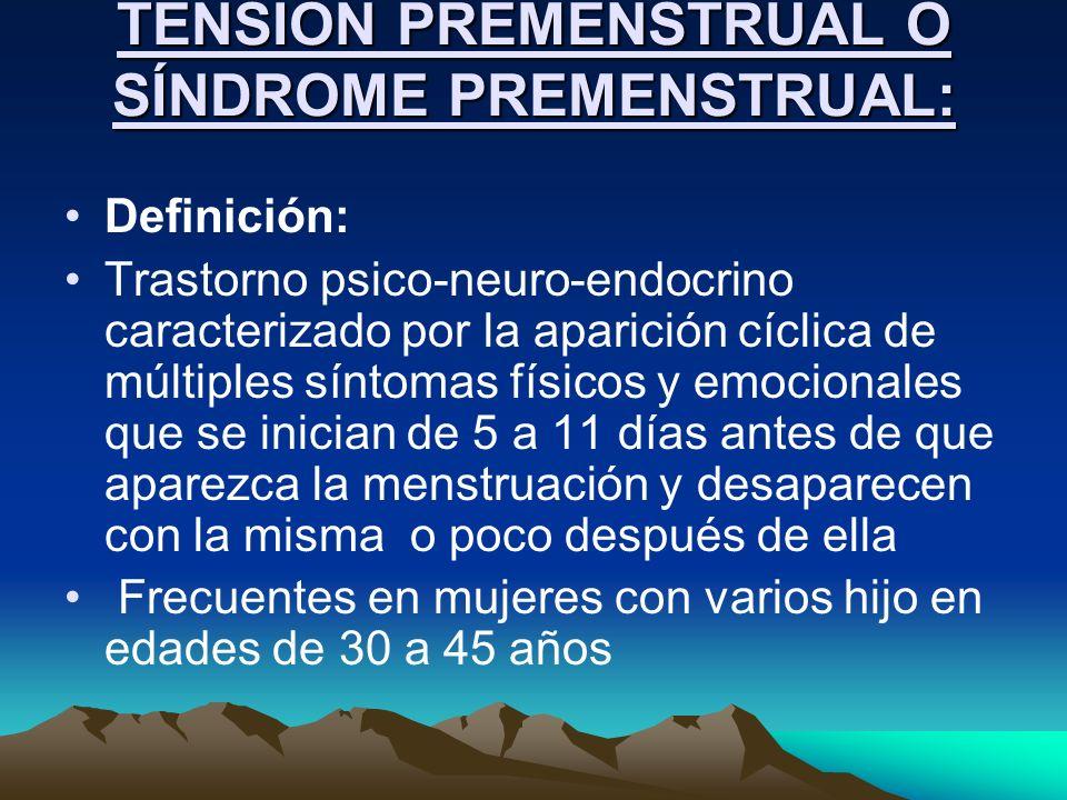 TENSIÓN PREMENSTRUAL O SÍNDROME PREMENSTRUAL: Definición: Trastorno psico-neuro-endocrino caracterizado por la aparición cíclica de múltiples síntomas