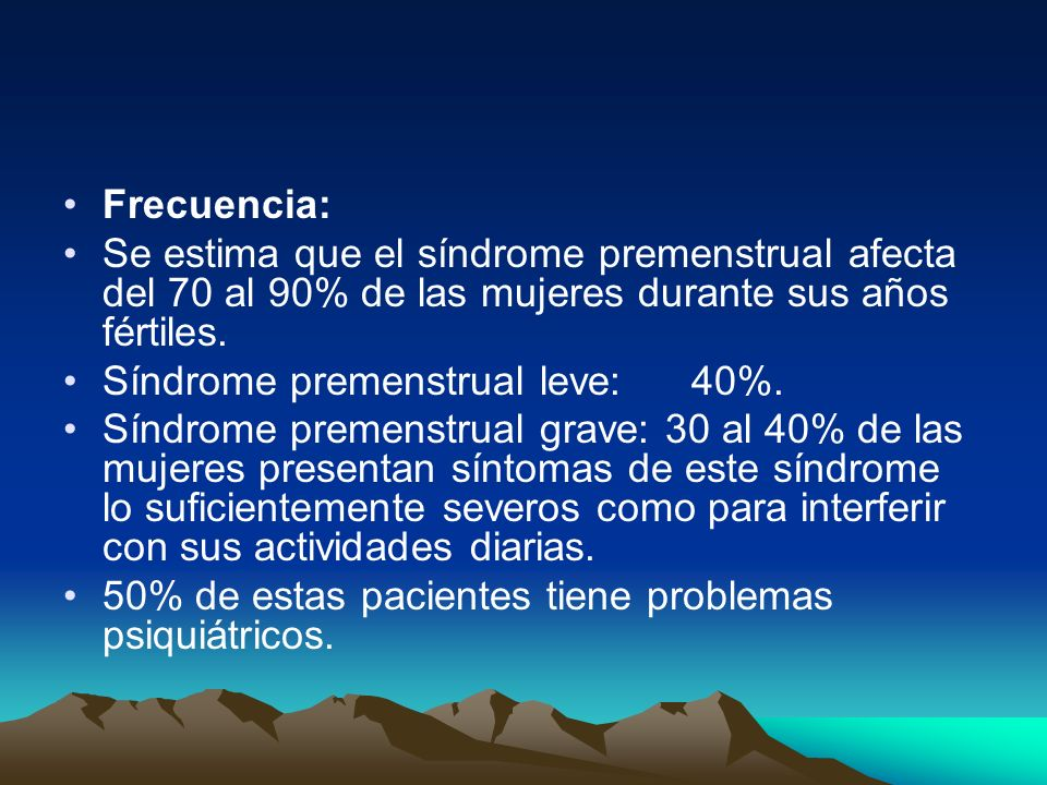 Frecuencia: Se estima que el síndrome premenstrual afecta del 70 al 90% de las mujeres durante sus años fértiles. Síndrome premenstrual leve:40%. Sínd
