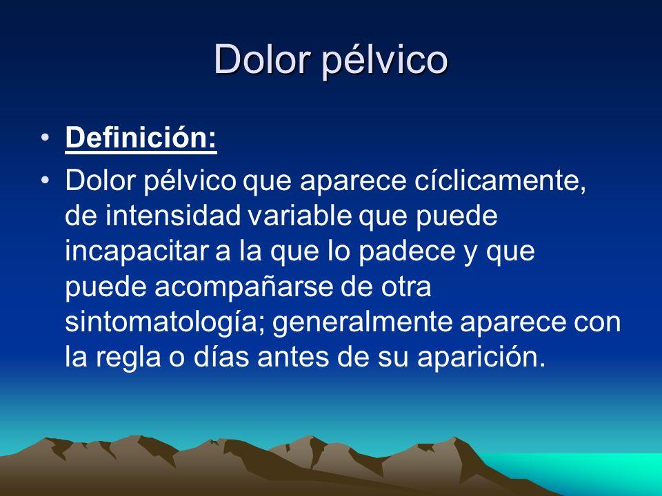 Dolor pélvico Definición: Dolor pélvico que aparece cíclicamente, de intensidad variable que puede incapacitar a la que lo padece y que puede acompaña