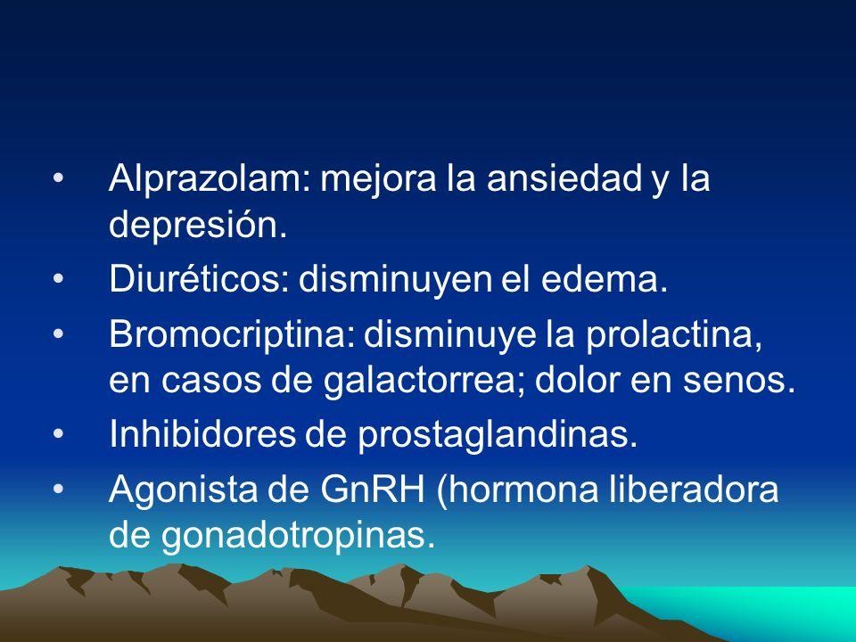 Alprazolam: mejora la ansiedad y la depresión. Diuréticos: disminuyen el edema. Bromocriptina: disminuye la prolactina, en casos de galactorrea; dolor