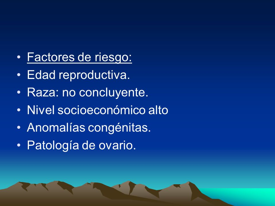 Factores de riesgo: Edad reproductiva. Raza: no concluyente. Nivel socioeconómico alto Anomalías congénitas. Patología de ovario.