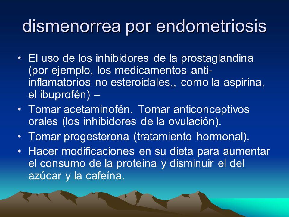 dismenorrea por endometriosis El uso de los inhibidores de la prostaglandina (por ejemplo, los medicamentos anti- inflamatorios no esteroidales,, como