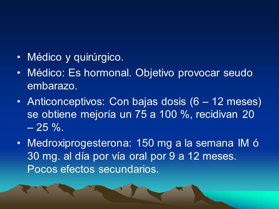 Médico y quirúrgico. Médico: Es hormonal. Objetivo provocar seudo embarazo. Anticonceptivos: Con bajas dosis (6 – 12 meses) se obtiene mejoría un 75 a