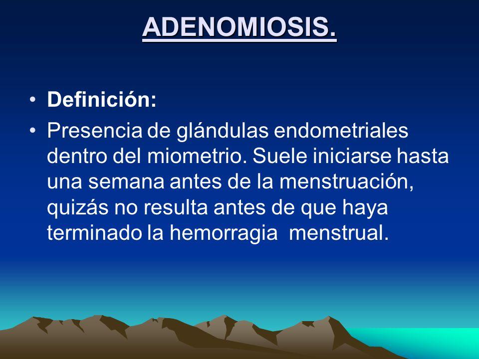 ADENOMIOSIS. Definición: Presencia de glándulas endometriales dentro del miometrio. Suele iniciarse hasta una semana antes de la menstruación, quizás