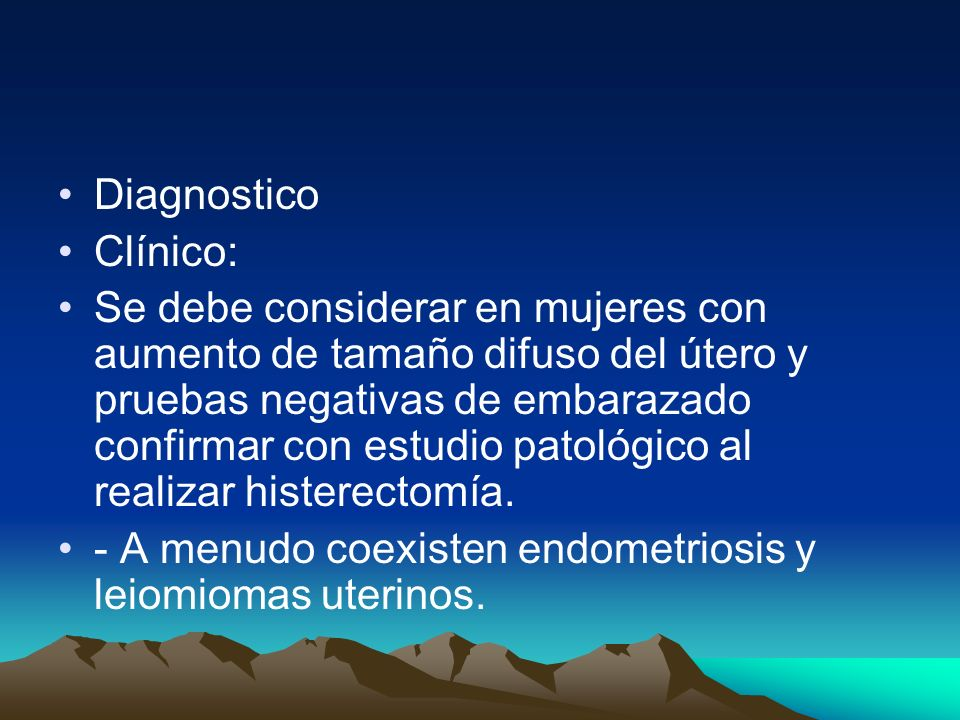 Diagnostico Clínico: Se debe considerar en mujeres con aumento de tamaño difuso del útero y pruebas negativas de embarazado confirmar con estudio pato