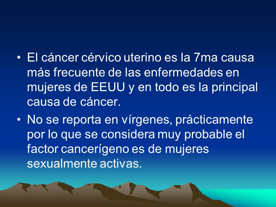 El cáncer cérvico uterino es la 7ma causa más frecuente de las enfermedades en mujeres de EEUU y en todo es la principal causa de cáncer. No se report