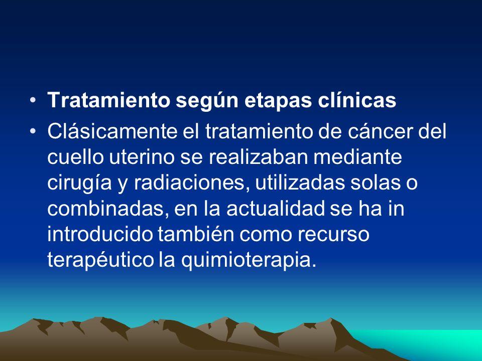 Tratamiento según etapas clínicas Clásicamente el tratamiento de cáncer del cuello uterino se realizaban mediante cirugía y radiaciones, utilizadas so