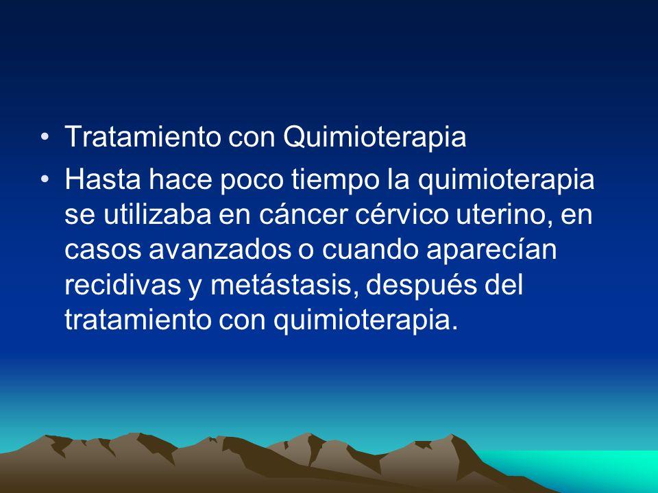 Tratamiento con Quimioterapia Hasta hace poco tiempo la quimioterapia se utilizaba en cáncer cérvico uterino, en casos avanzados o cuando aparecían re