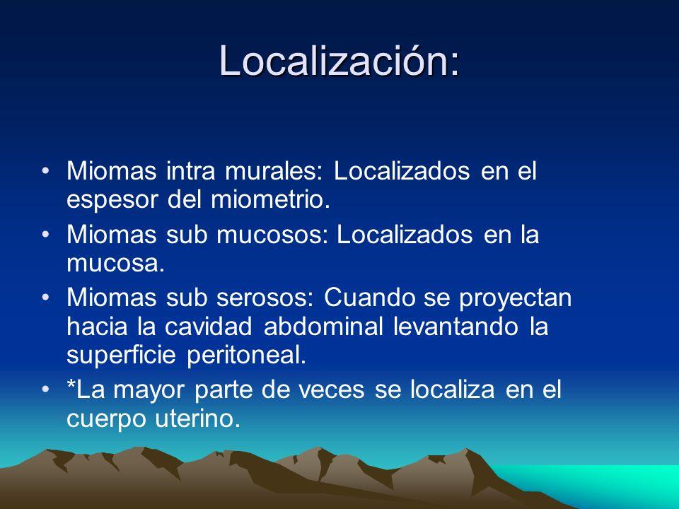 Localización: Miomas intra murales: Localizados en el espesor del miometrio. Miomas sub mucosos: Localizados en la mucosa. Miomas sub serosos: Cuando