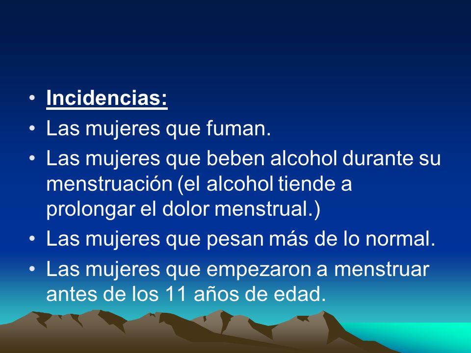 Incidencias: Las mujeres que fuman. Las mujeres que beben alcohol durante su menstruación (el alcohol tiende a prolongar el dolor menstrual.) Las muje