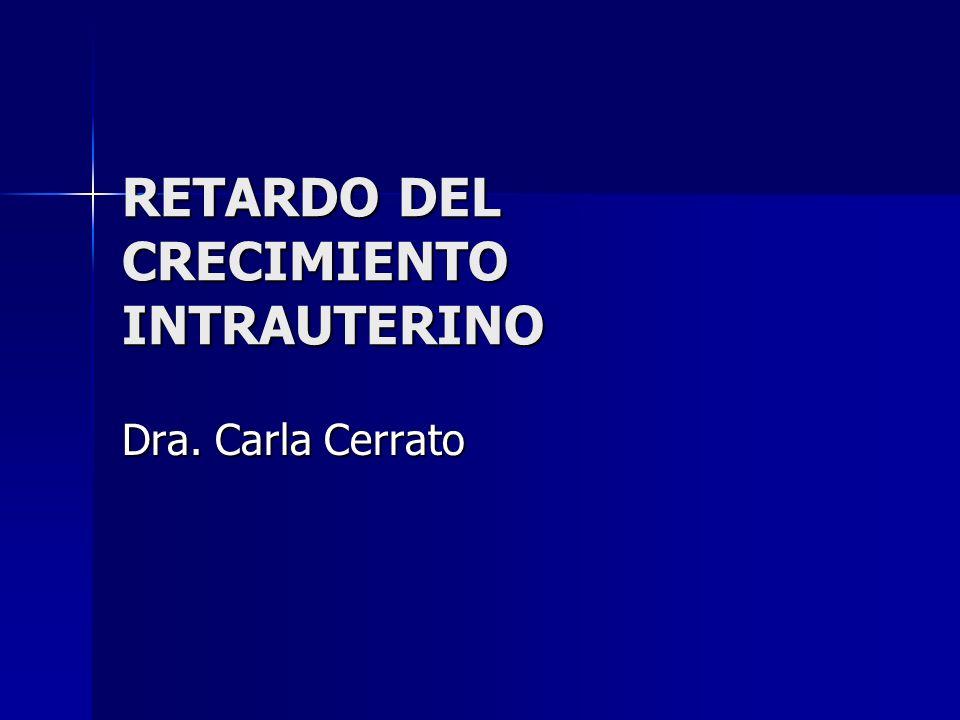 RETARDO DEL CRECIMIENTO INTRAUTERINO Dra. Carla Cerrato