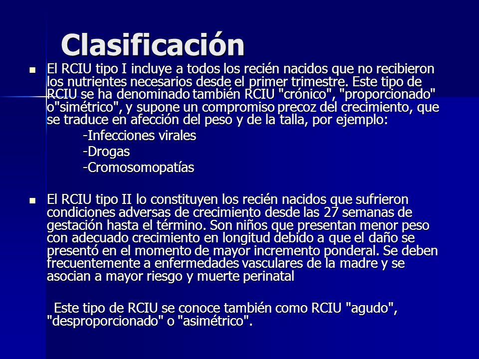 Clasificación El RCIU tipo I incluye a todos los recién nacidos que no recibieron los nutrientes necesarios desde el primer trimestre. Este tipo de RC