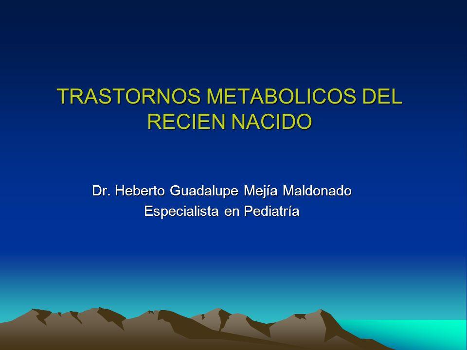 TRASTORNOS METABOLICOS DEL RECIEN NACIDO Dr. Heberto Guadalupe Mejía Maldonado Especialista en Pediatría