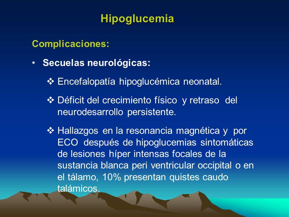 Hipoglucemia Complicaciones: Secuelas neurológicas: Encefalopatía hipoglucémica neonatal. Déficit del crecimiento físico y retraso del neurodesarrollo