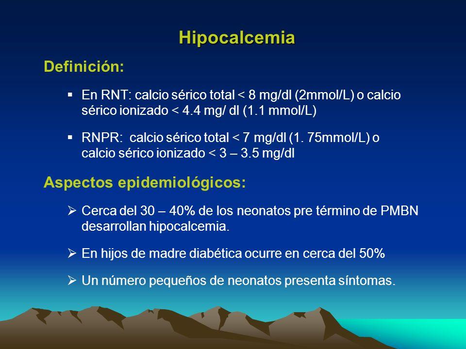 Hipocalcemia Definición: En RNT: calcio sérico total < 8 mg/dl (2mmol/L) o calcio sérico ionizado < 4.4 mg/ dl (1.1 mmol/L) RNPR: calcio sérico total