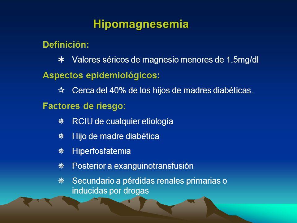 Hipomagnesemia Definición: Valores séricos de magnesio menores de 1.5mg/dl Aspectos epidemiológicos: Cerca del 40% de los hijos de madres diabéticas.