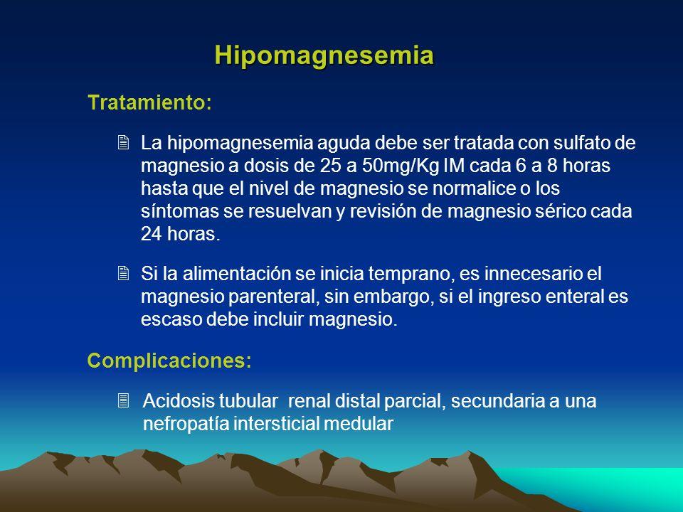 Tratamiento: La hipomagnesemia aguda debe ser tratada con sulfato de magnesio a dosis de 25 a 50mg/Kg IM cada 6 a 8 horas hasta que el nivel de magnes
