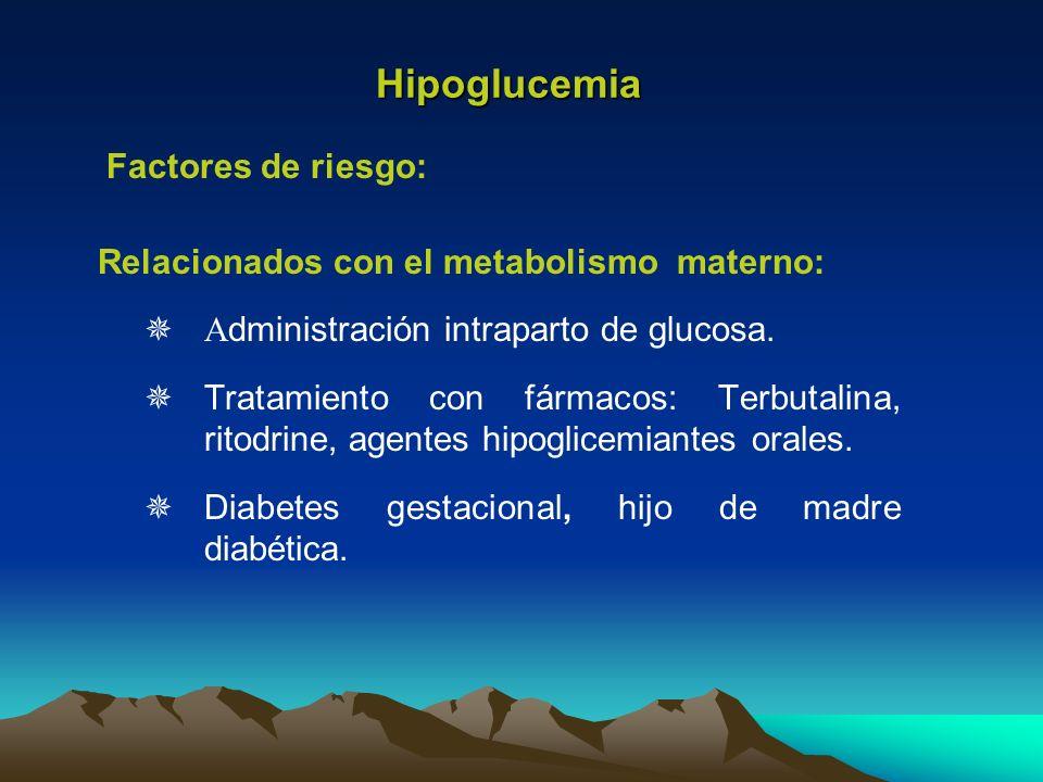 Hipoglucemia Relacionados con el metabolismo materno: A dministración intraparto de glucosa. Tratamiento con fármacos: Terbutalina, ritodrine, agentes