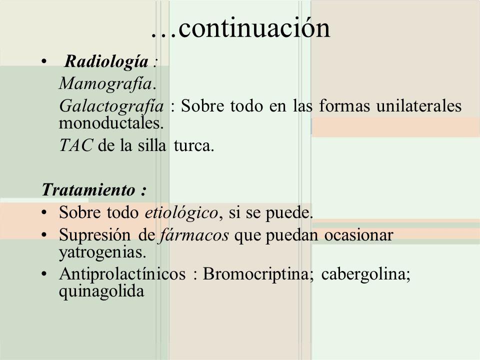 …continuación Radiología : Mamografía. Galactografía : Sobre todo en las formas unilaterales monoductales. TAC de la silla turca. Tratamiento : Sobre