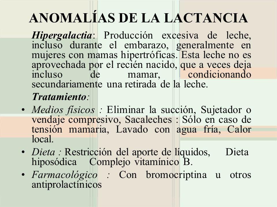 ANOMALÍAS DE LA LACTANCIA Hipergalactia: Producción excesiva de leche, incluso durante el embarazo, generalmente en mujeres con mamas hipertróficas. E