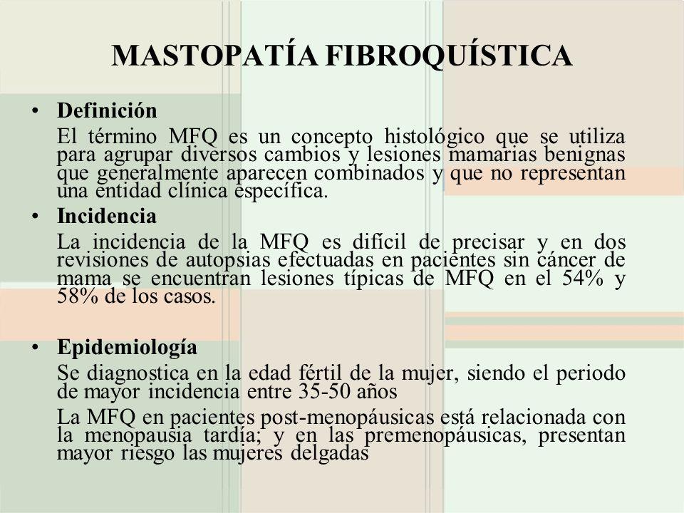 MASTOPATÍA FIBROQUÍSTICA Definición El término MFQ es un concepto histológico que se utiliza para agrupar diversos cambios y lesiones mamarias benigna