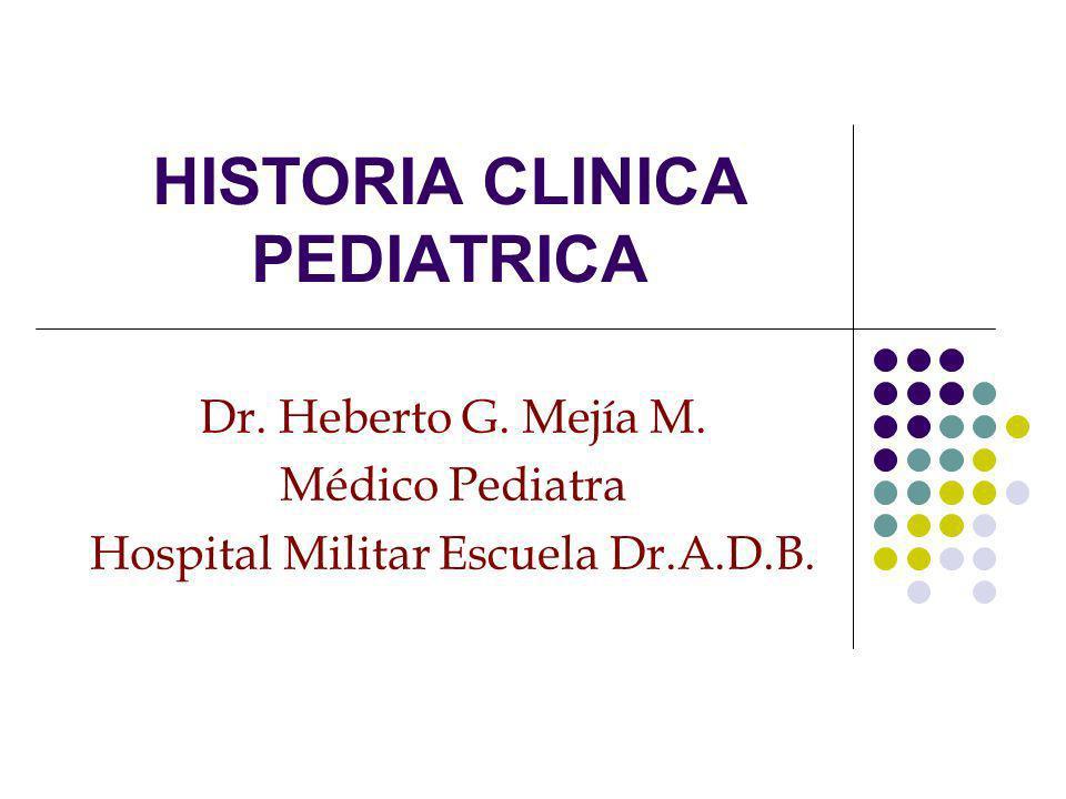 HISTORIA CLINICA PEDIATRICA Dr. Heberto G. Mejía M. Médico Pediatra Hospital Militar Escuela Dr.A.D.B.