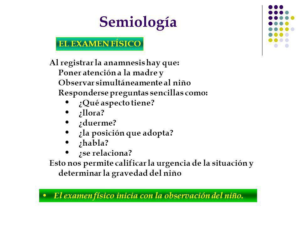 Semiología EL EXAMEN FÍSICO Al registrar la anamnesis hay que: Poner atención a la madre y Observar simultáneamente al niño Responderse preguntas senc