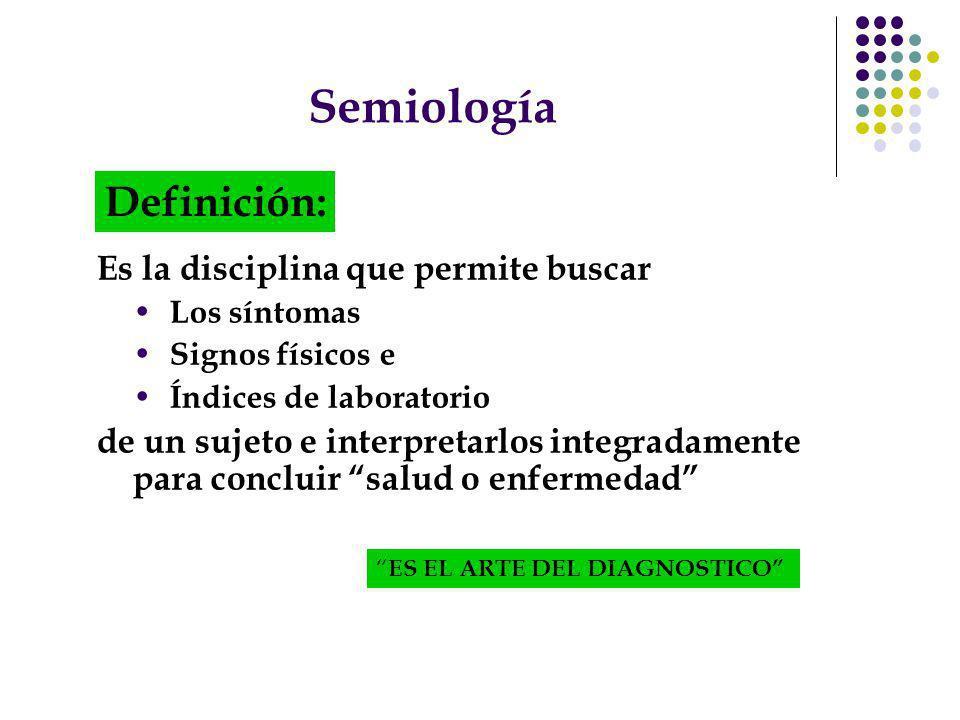 Semiología Es la disciplina que permite buscar Los síntomas Signos físicos e Índices de laboratorio de un sujeto e interpretarlos integradamente para