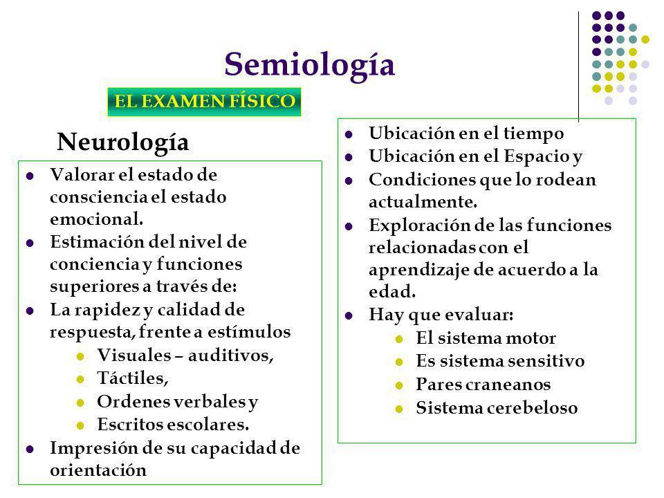 Semiología EL EXAMEN FÍSICO Neurología Valorar el estado de consciencia el estado emocional. Estimación del nivel de conciencia y funciones superiores