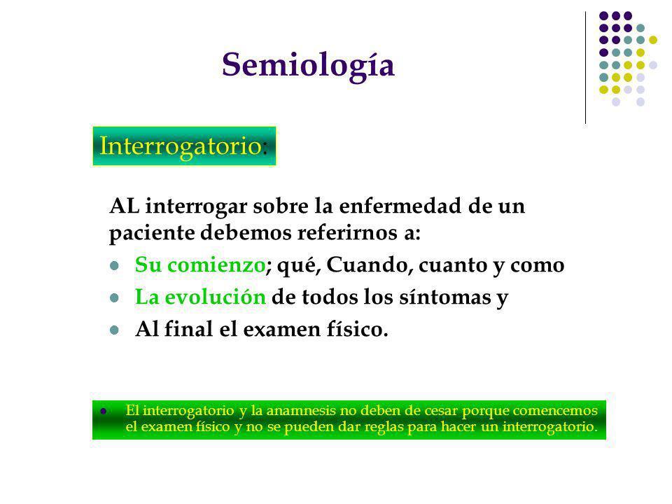 Semiología AL interrogar sobre la enfermedad de un paciente debemos referirnos a: Su comienzo; qué, Cuando, cuanto y como La evolución de todos los sí