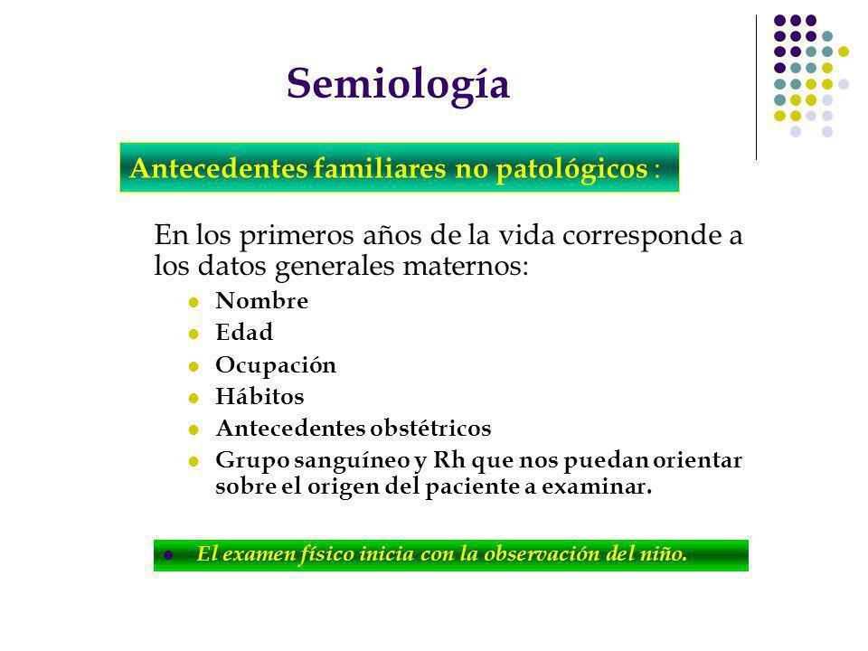 Semiología Nos proveerán información de: Enfermedades crónicas y/o Hereditarias Que pueden predisponer la presencia o no de patologías específicas en el niño a examinar.