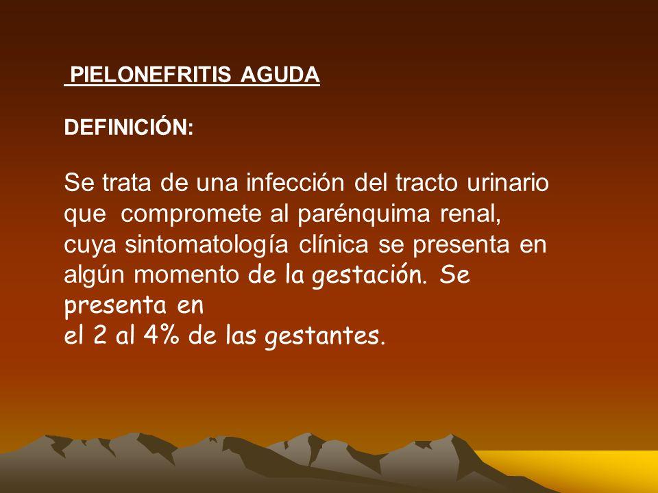 PIELONEFRITIS AGUDA DEFINICIÓN: Se trata de una infección del tracto urinario que compromete al parénquima renal, cuya sintomatología clínica se presenta en algún momento de la gestación.