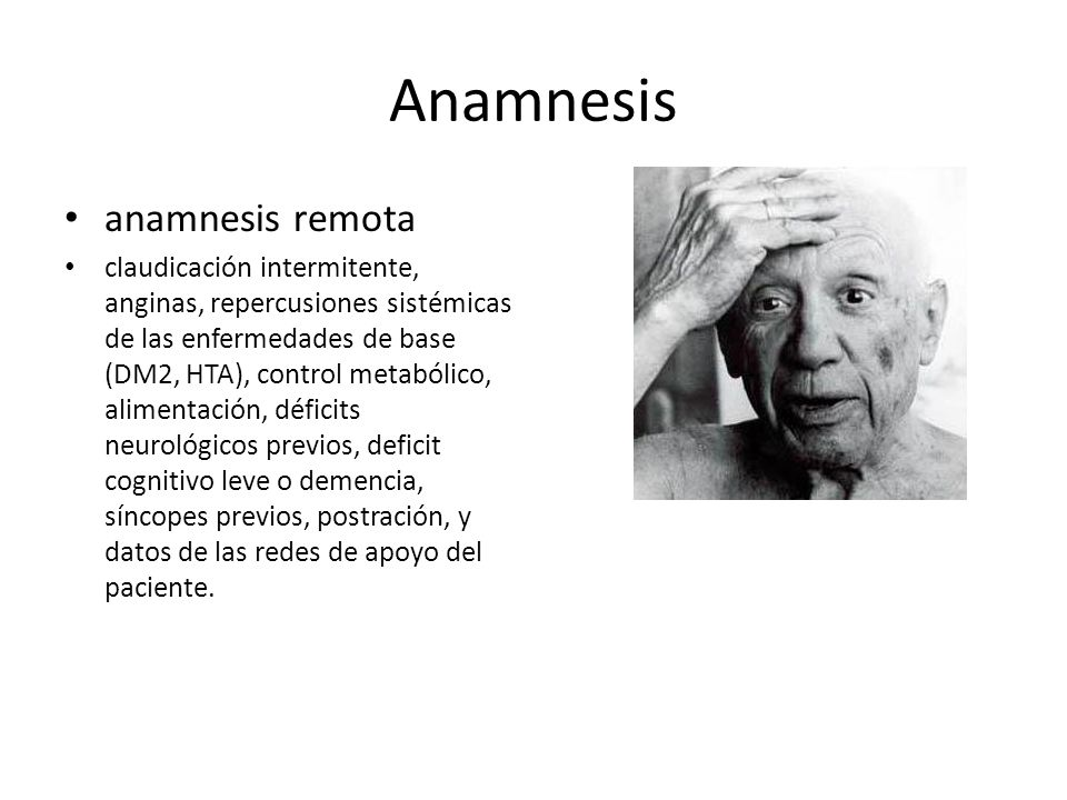Anamnesis anamnesis remota claudicación intermitente, anginas, repercusiones sistémicas de las enfermedades de base (DM2, HTA), control metabólico, al