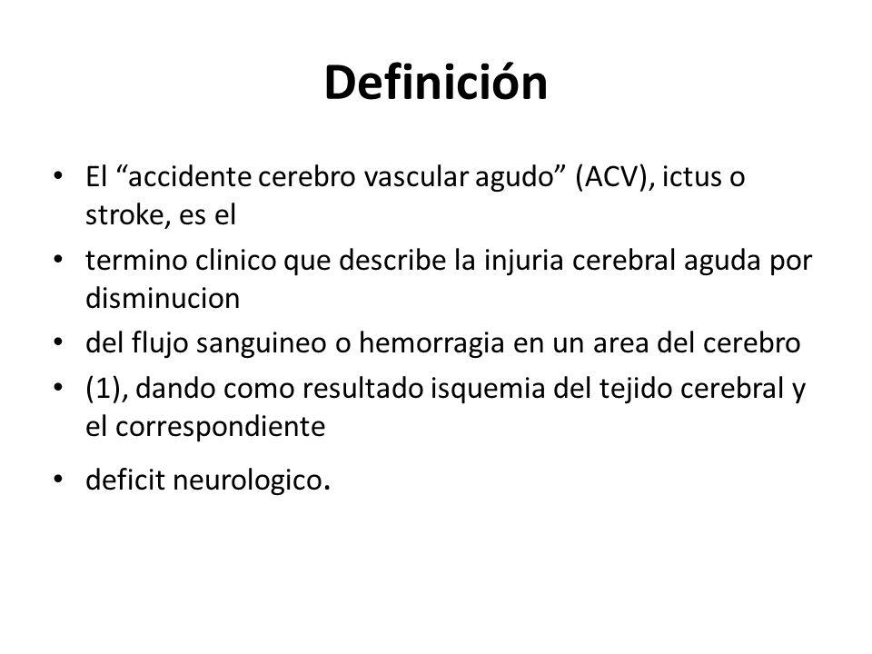 Definición El accidente cerebro vascular agudo (ACV), ictus o stroke, es el termino clinico que describe la injuria cerebral aguda por disminucion del