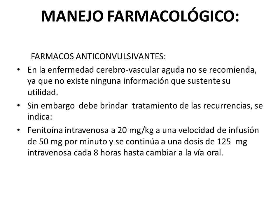 MANEJO FARMACOLÓGICO: FARMACOS ANTICONVULSIVANTES: En la enfermedad cerebro-vascular aguda no se recomienda, ya que no existe ninguna información que
