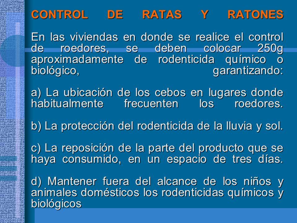 CONTROL DE RATAS Y RATONES En las viviendas en donde se realice el control de roedores, se deben colocar 250g aproximadamente de rodenticida químico o