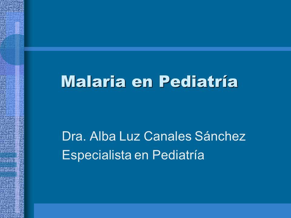 Malaria en Pediatría Dra. Alba Luz Canales Sánchez Especialista en Pediatría