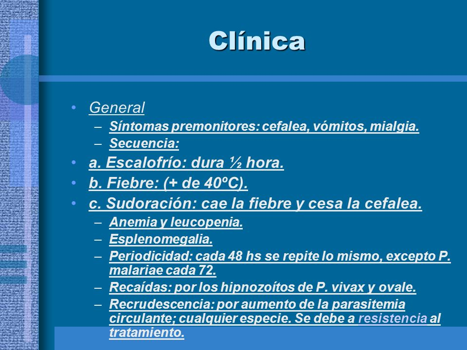 Clínica General –Síntomas premonitores: cefalea, vómitos, mialgia. –Secuencia: a. Escalofrío: dura ½ hora. b. Fiebre: (+ de 40ºC). c. Sudoración: cae
